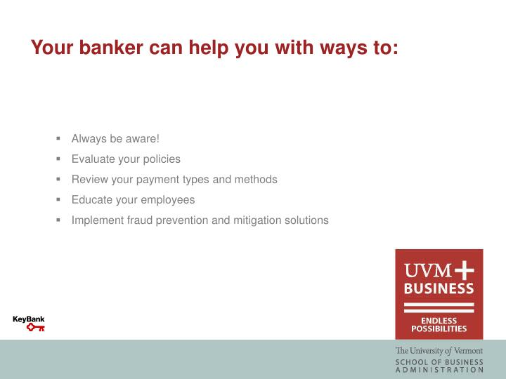Your banker can help you with ways to: