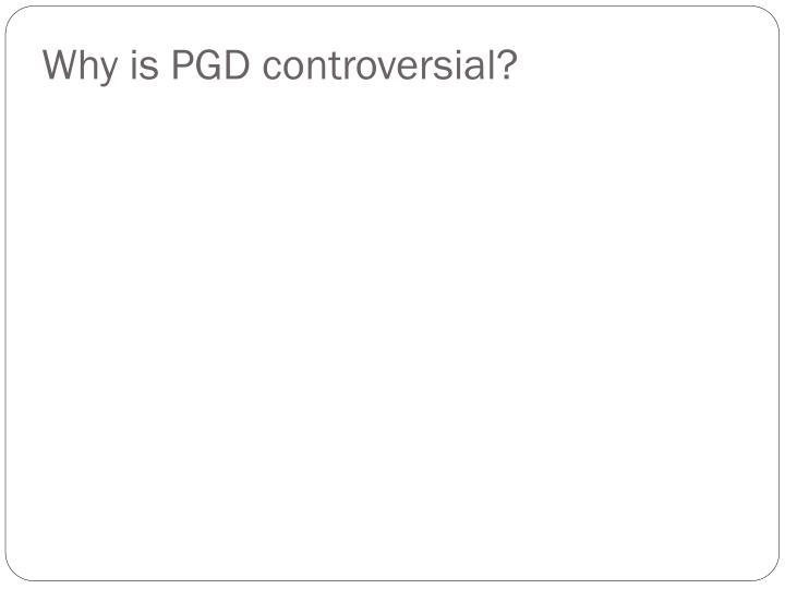 Why is PGD controversial?