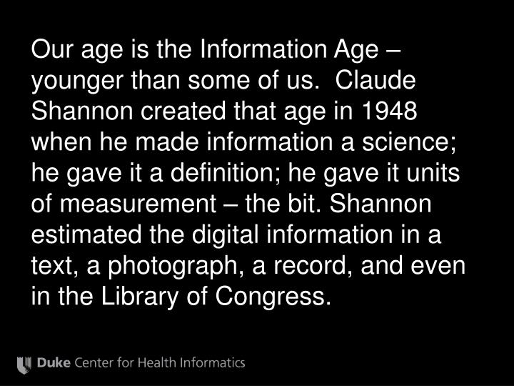 Our age is the Information Age – younger than some of us.  Claude Shannon created that age in 1948...