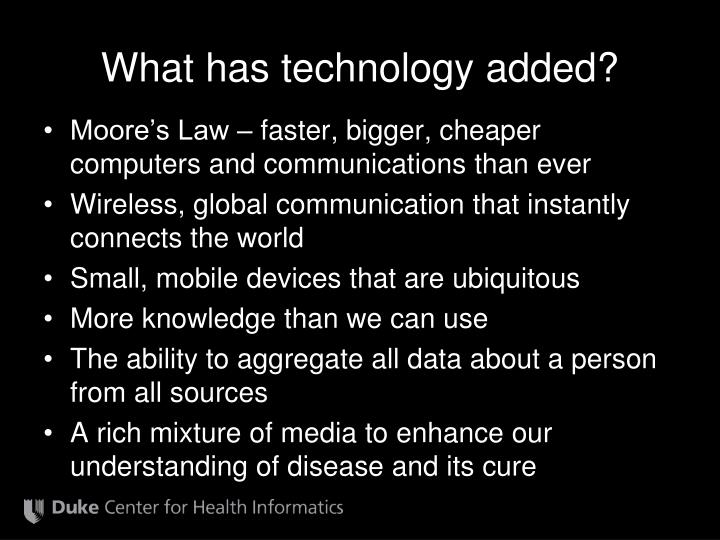 What has technology added?