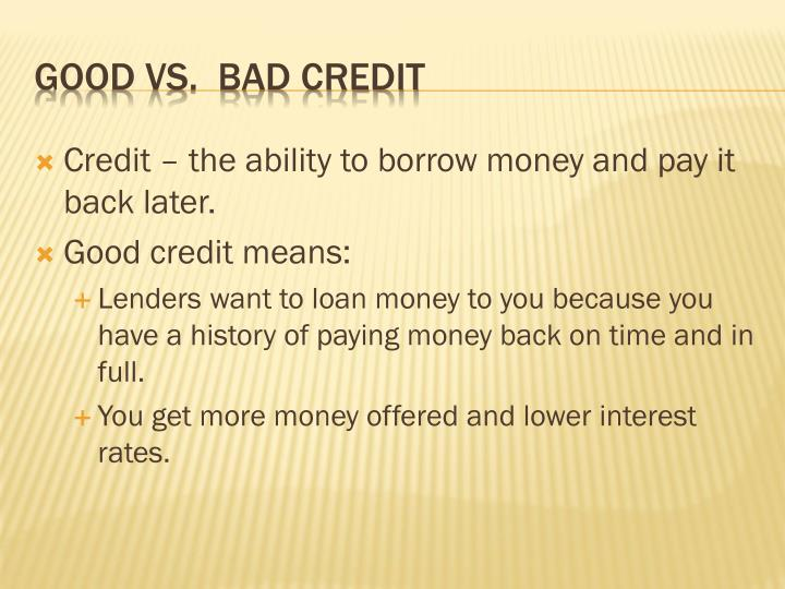Credit – the ability to borrow money and pay it back later.
