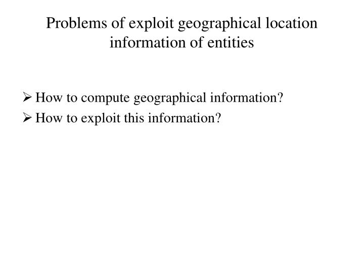 Problems of exploit geographical location information of entities