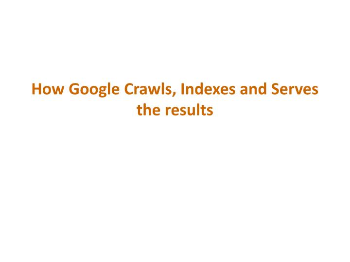 How Google Crawls, Indexes and Serves the results