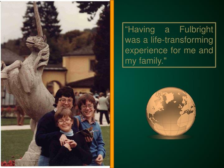 Having a Fulbright was a life-transforming experience for me and my family.""