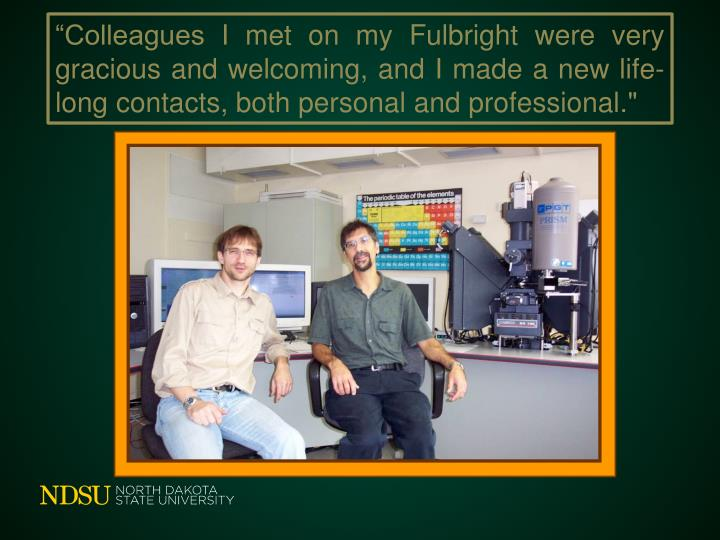 Colleagues I met on my Fulbright were very gracious and welcoming, and I made a new life-long contacts, both personal and professional.""