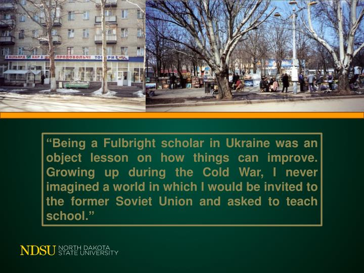 """""""Being a Fulbright scholar in Ukraine was an object lesson on how things can improve.  Growing up during the Cold War, I never imagined a world in which I would be invited to the former Soviet Union and asked to teach school."""""""