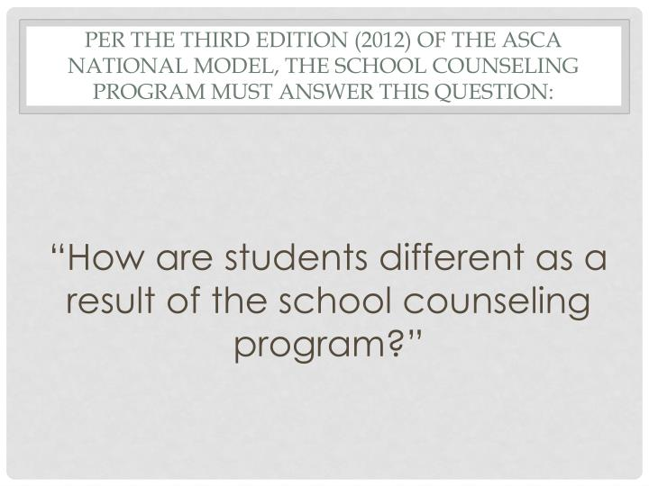 Per the Third Edition (2012) of the ASCA National Model, the School Counseling Program must answer t...