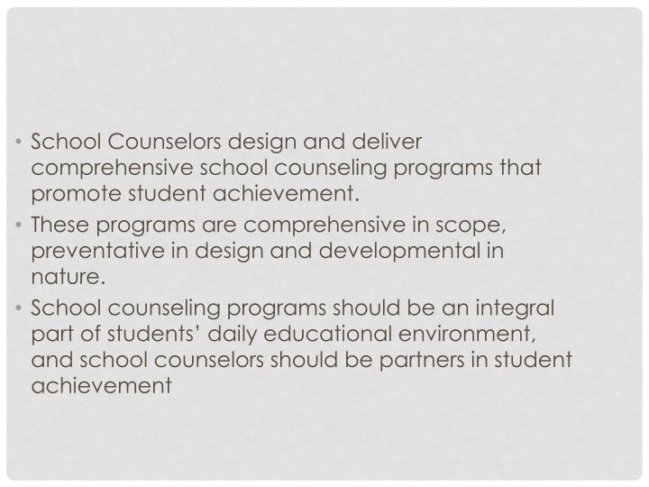 School Counselors design and deliver comprehensive school counseling programs that promote student achievement.