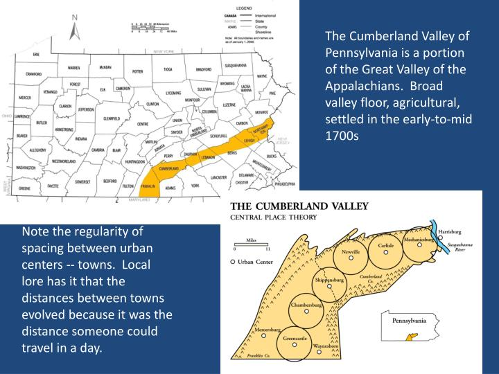 The Cumberland Valley of Pennsylvania is a portion of the Great Valley of the Appalachians.  Broad valley floor, agricultural, settled in the early-to-mid 1700s
