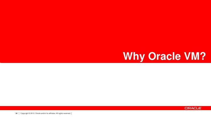 Why Oracle VM? VM?