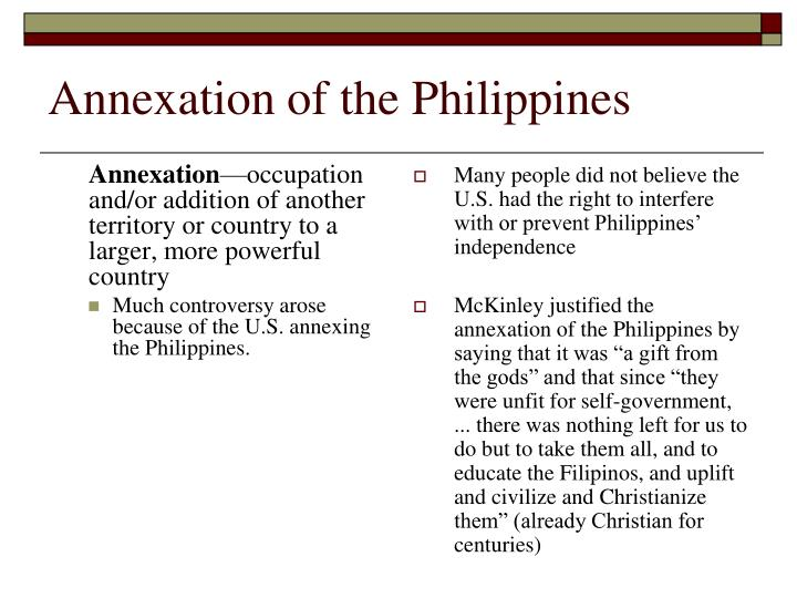 annexation of philippines The annexation of the philippines in 1898 by the united states provided the us with a strategic location in the pacific to develop naval bases a con was that hostilities broke out in february.