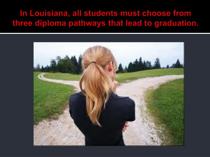 In louisiana all students must choose from three diploma pathways that lead to graduation