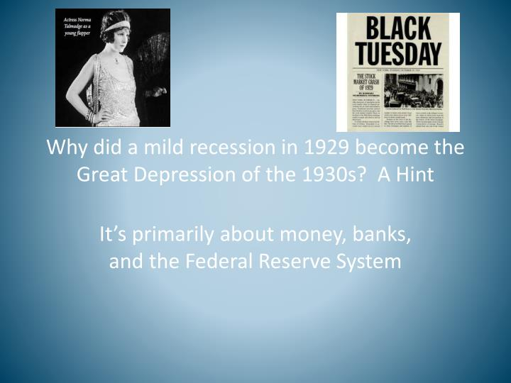 Why did a mild recession in 1929 become the Great Depression of the 1930s?  A Hint