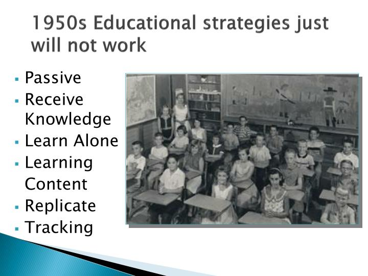 1950s Educational strategies just will not work