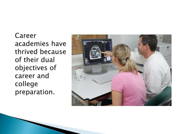 Career academies have thrived because of their dual objectives of career and college preparation.