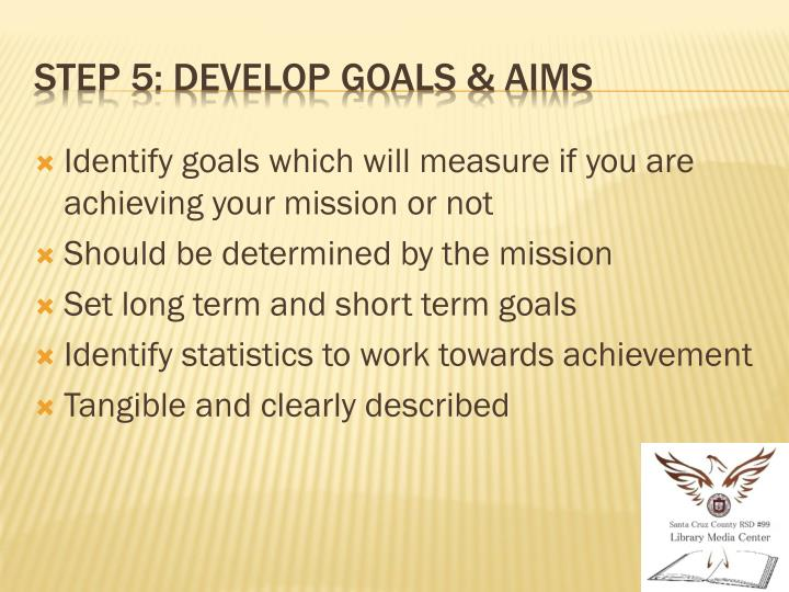 Identify goals which will measure if you are achieving your mission or not
