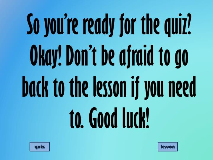 So you're ready for the quiz? Okay! Don't be afraid to go back to the lesson if you need to. Good luck!