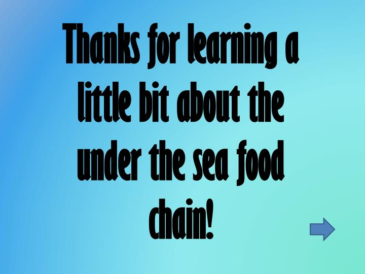 Thanks for learning a little bit about the under the sea food chain!