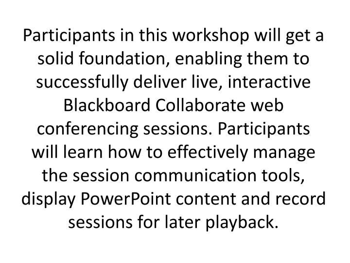 Participants in this workshop will get a solid foundation, enabling them to successfully deliver live, interactive Blackboard Collaborate web conferencing sessions. Participants will learn how to effectively manage the session communication tools, display PowerPoint content and record sessions for later playback.