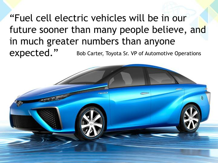"""Fuel cell electric vehicles will be in our future sooner than many people believe, and in much greater numbers than anyone expected."""