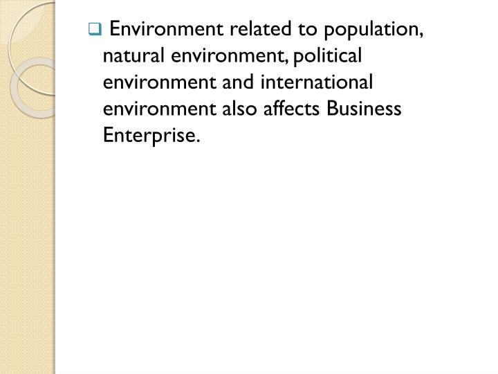 Environment related to population, natural environment, political environment and international environment also affects Business Enterprise.