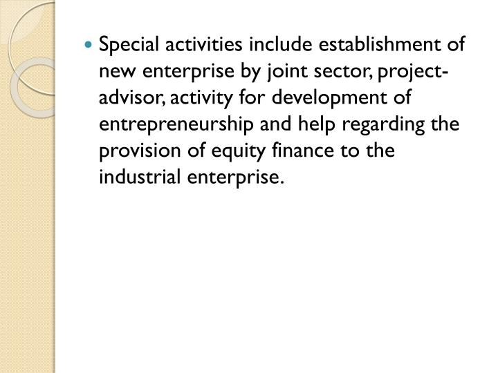 Special activities include establishment of new enterprise by joint sector, project-advisor, activity for development of entrepreneurship and help regarding the provision of equity finance to the industrial enterprise.