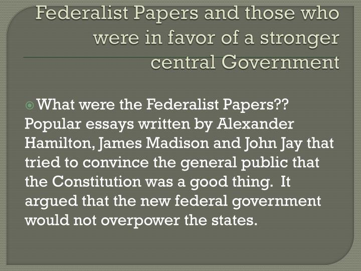 Federalist Papers and those who were in favor of a stronger central Government