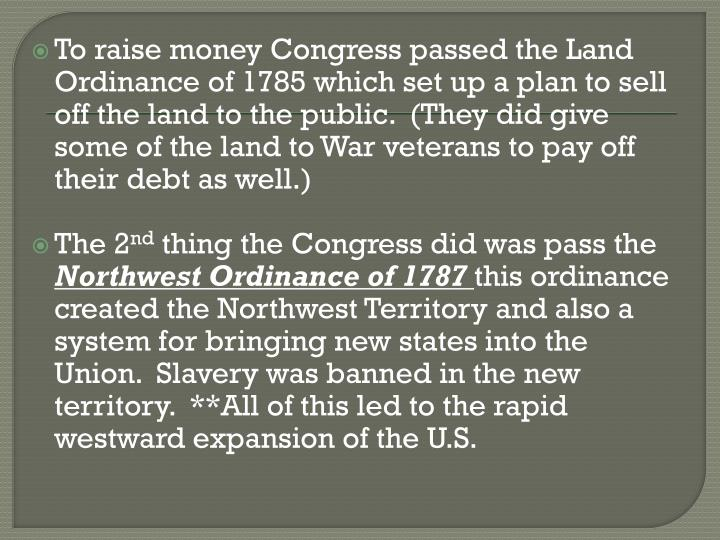 To raise money Congress passed the Land Ordinance of 1785 which set up a plan to sell off the land to the public.  (They did give some of the land to War veterans to pay off their debt as well.)