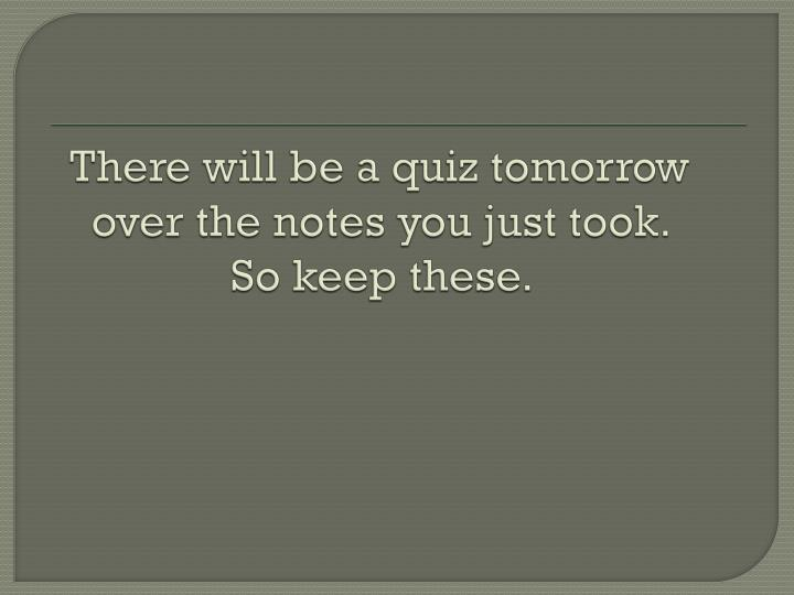 There will be a quiz tomorrow over the notes you just took.