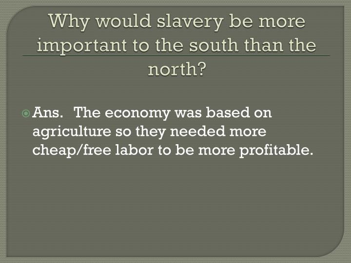 Why would slavery be more important to the south than the north?