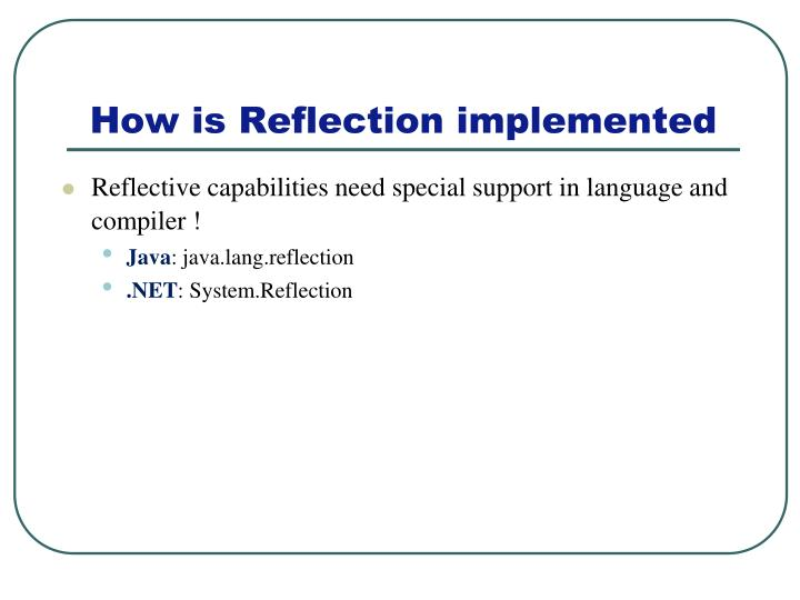 Reflective capabilities need special support in language and compiler !