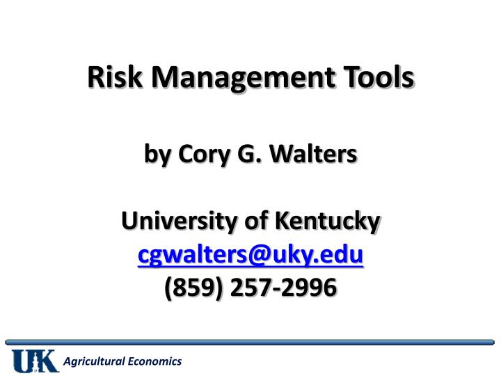 Risk management tools by cory g walters university of kentucky cgwalters@uky edu 859 257 2996