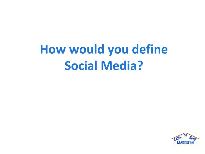 How would you define Social Media?