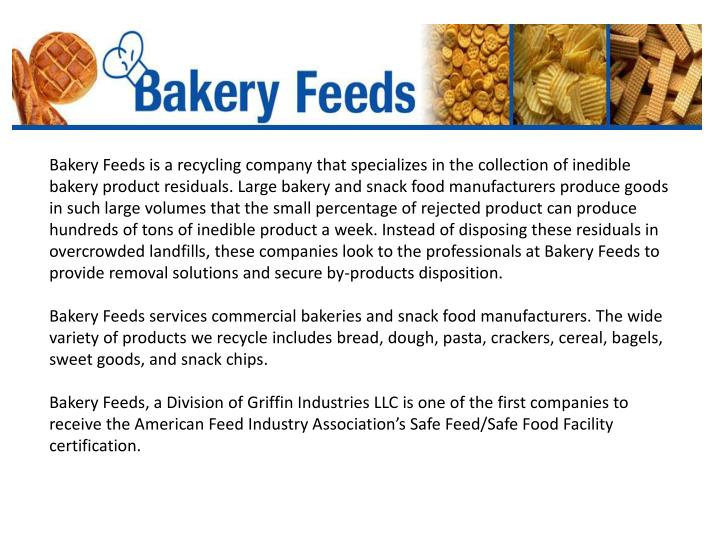 Bakery Feeds is a recycling company that specializes in the collection of inedible bakery product residuals. Large bakery and snack food manufacturers produce goods in such large volumes that the small percentage of rejected product can produce hundreds of tons of inedible product a week. Instead of disposing these residuals in overcrowded landfills, these companies look to the professionals at Bakery Feeds to provide removal solutions and secure by-products disposition