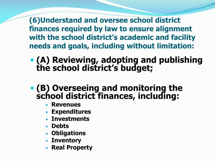 (6)Understand and oversee school district finances required by law to ensure alignment with the school district's academic and facility needs and goals, including without limitation: