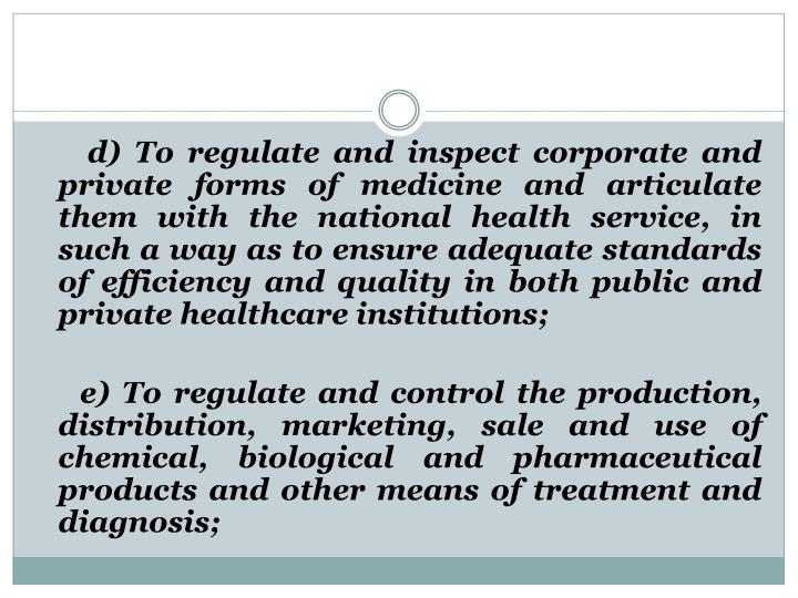 d) To regulate and inspect corporate and private forms of medicine and articulate them with the national health service, in such a way as to ensure adequate standards of efficiency and quality in both public and private healthcare institutions;
