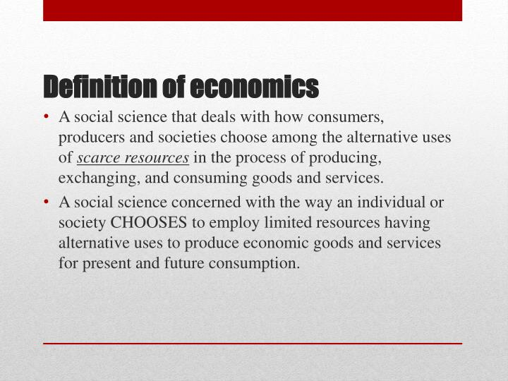 A social science that deals with how consumers, producers and societies choose among the alternative uses of