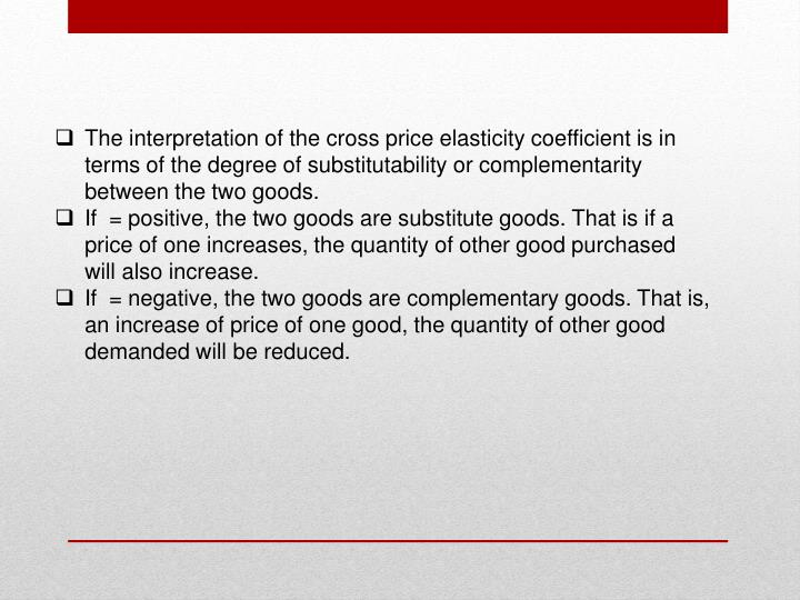 The interpretation of the cross price elasticity coefficient is in terms of the degree of substitutability or complementarity between the two goods