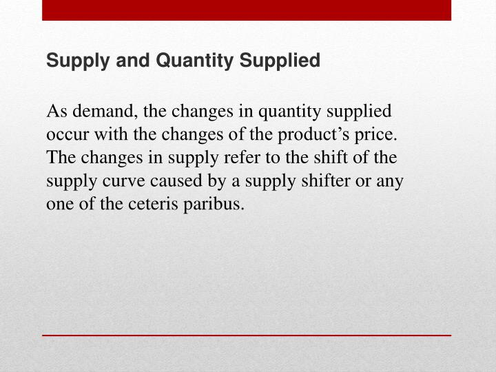 As demand, the changes in quantity supplied occur with the changes of the product's price.  The changes in supply refer to the shift of the supply curve caused by a supply shifter or any one of the ceteris paribus.