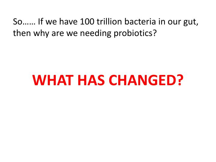 So…… If we have 100 trillion bacteria in our gut, then why are we needing probiotics?