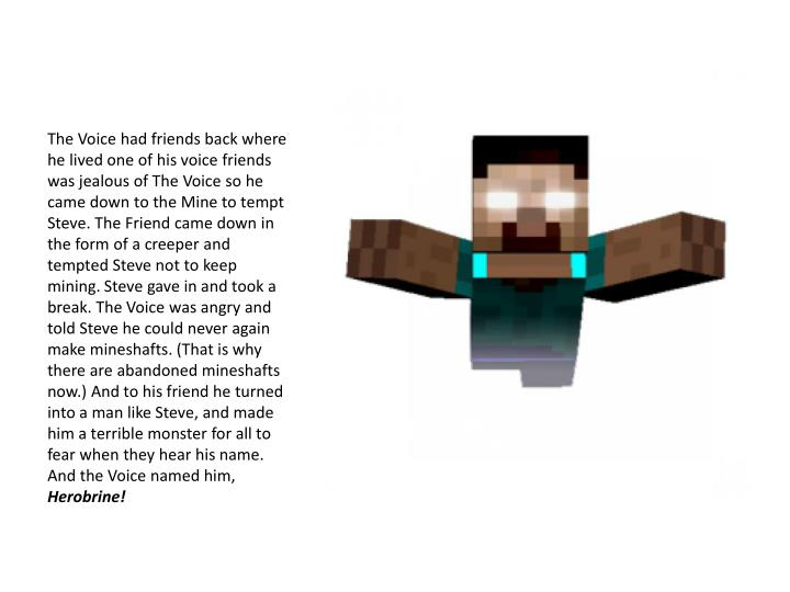 The Voice had friends back where he lived one of his voice friends was jealous of The Voice so he came down to the Mine to tempt Steve. The Friend came down in the form of a creeper and tempted Steve not to keep mining. Steve gave in and took a break. The Voice was angry and told Steve he could never again make mineshafts. (That is why there are abandoned mineshafts now.) And to his friend he turned into a man like Steve, and made him a terrible monster for all to fear when they hear his name. And the Voice named him,