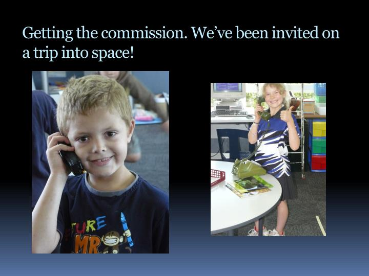 Getting the commission. We've been invited on a trip into space!