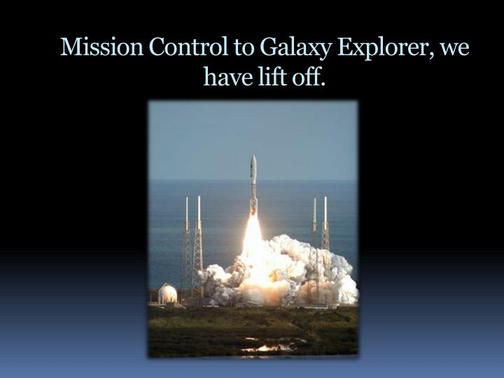 Mission Control to Galaxy Explorer, we have lift off.