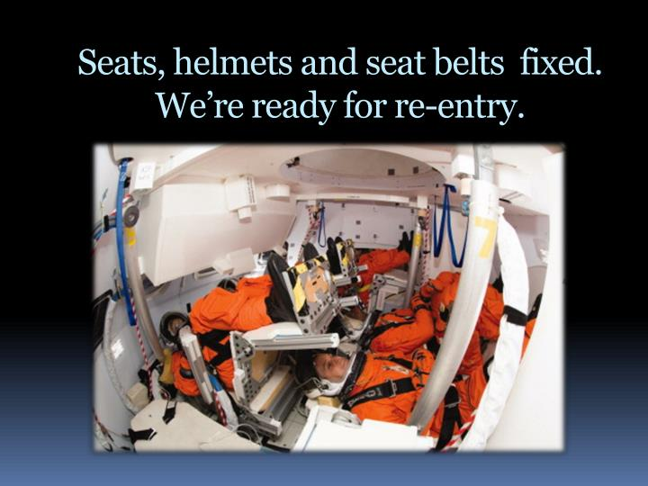 Seats, helmets and seat belts  fixed. We're ready for re-entry.
