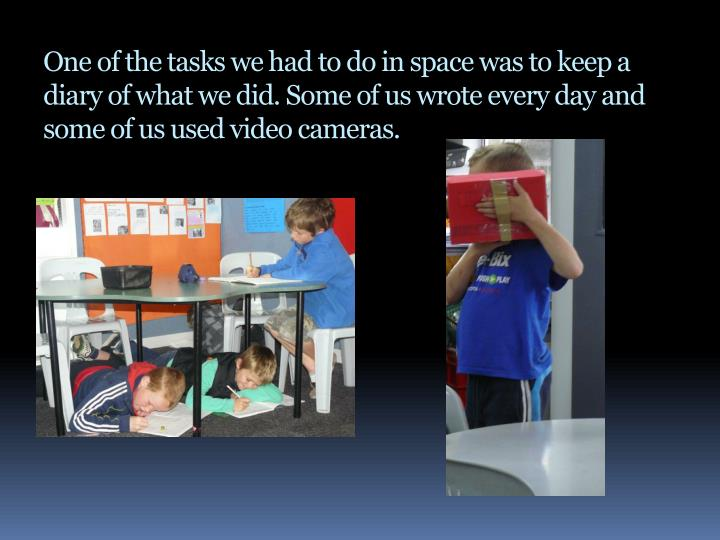 One of the tasks we had to do in space was to keep a diary of what we did. Some of us wrote every day and some of us used video cameras.