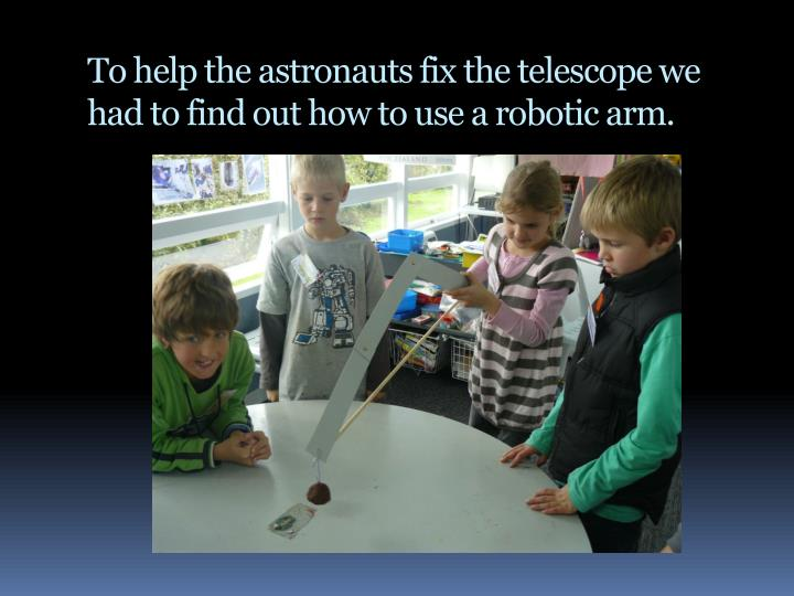To help the astronauts fix the telescope we had to find out how to use a robotic arm.