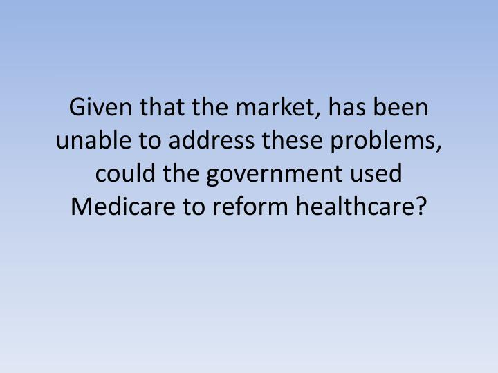Given that the market, has been unable to address these problems, could the government used Medicare to reform healthcare?