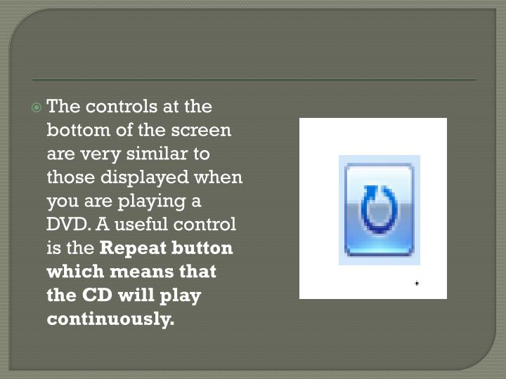 The controls at the bottom of the screen are very similar to those displayed when you are playing a DVD. A useful control is the