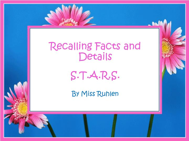 Recalling facts and details s t a r s by miss ruhlen