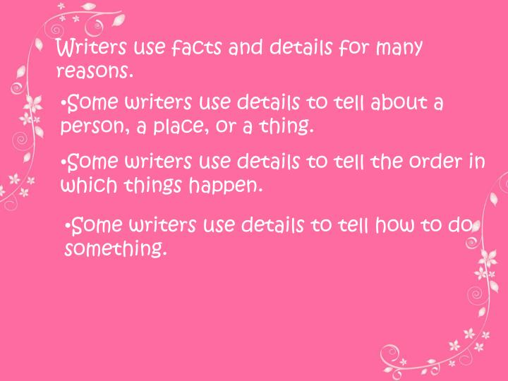 Writers use facts and details for many reasons.